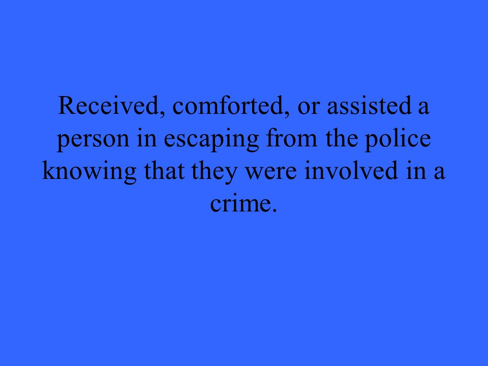Received, comforted, or assisted a person in escaping from the police knowing that they were involved in a crime.