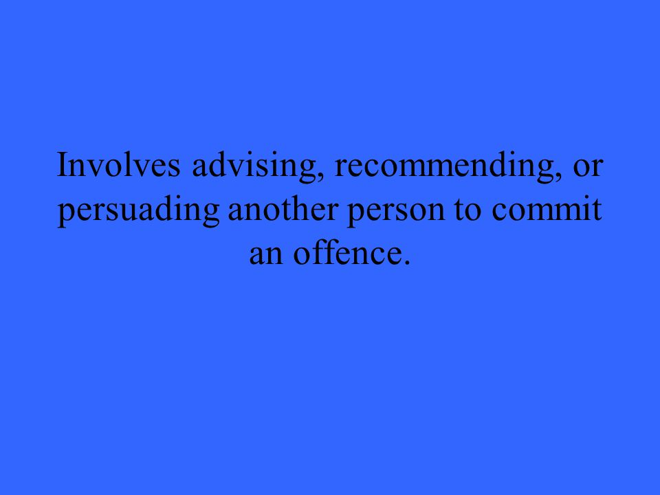 Involves advising, recommending, or persuading another person to commit an offence.