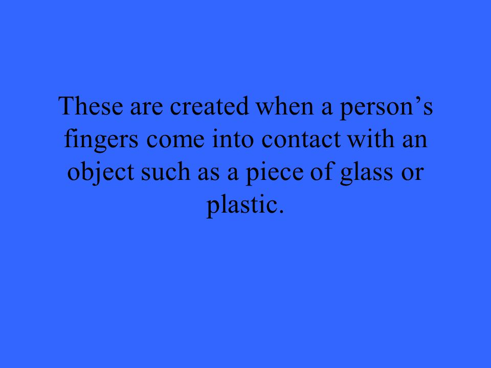 These are created when a person's fingers come into contact with an object such as a piece of glass or plastic.