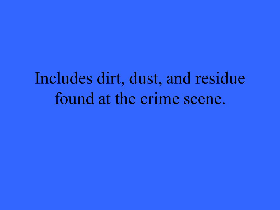 Includes dirt, dust, and residue found at the crime scene.