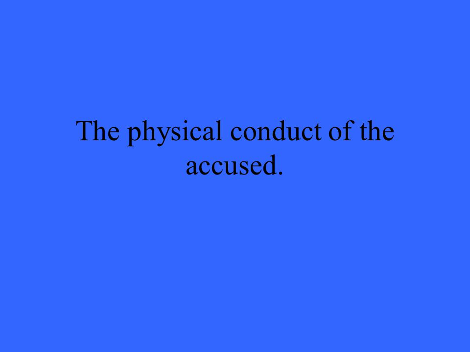 The physical conduct of the accused.