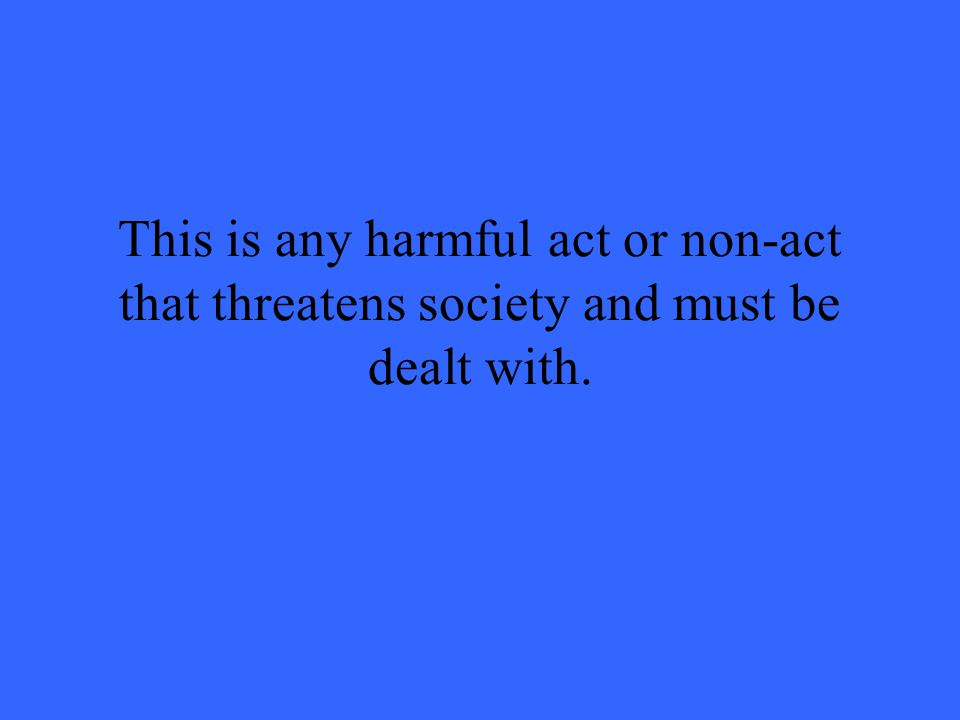 This is any harmful act or non-act that threatens society and must be dealt with.