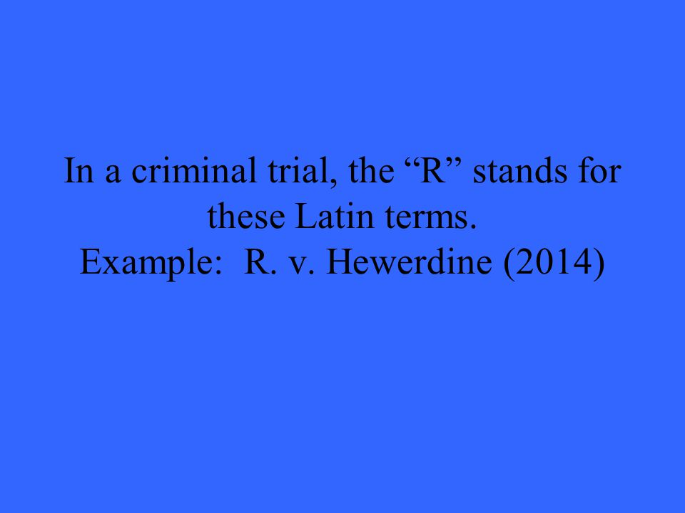 In a criminal trial, the R stands for these Latin terms. Example: R. v. Hewerdine (2014)