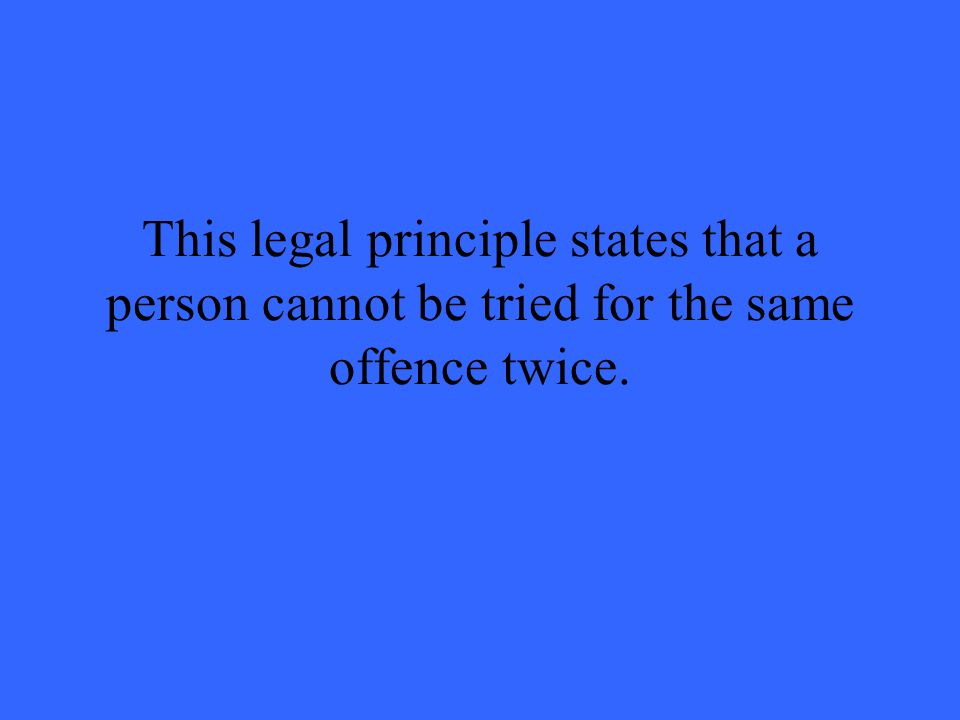 This legal principle states that a person cannot be tried for the same offence twice.