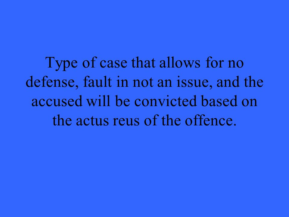 Type of case that allows for no defense, fault in not an issue, and the accused will be convicted based on the actus reus of the offence.