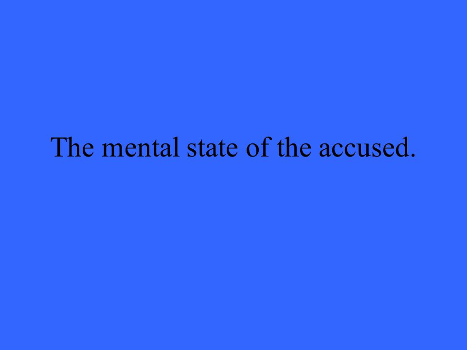 The mental state of the accused.