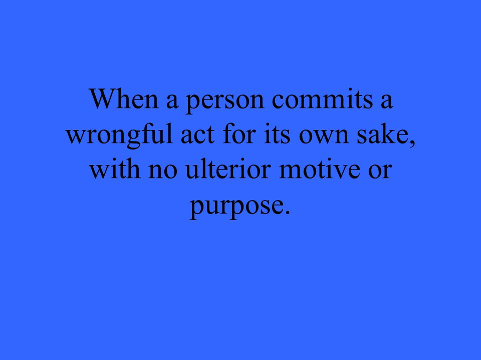When a person commits a wrongful act for its own sake, with no ulterior motive or purpose.