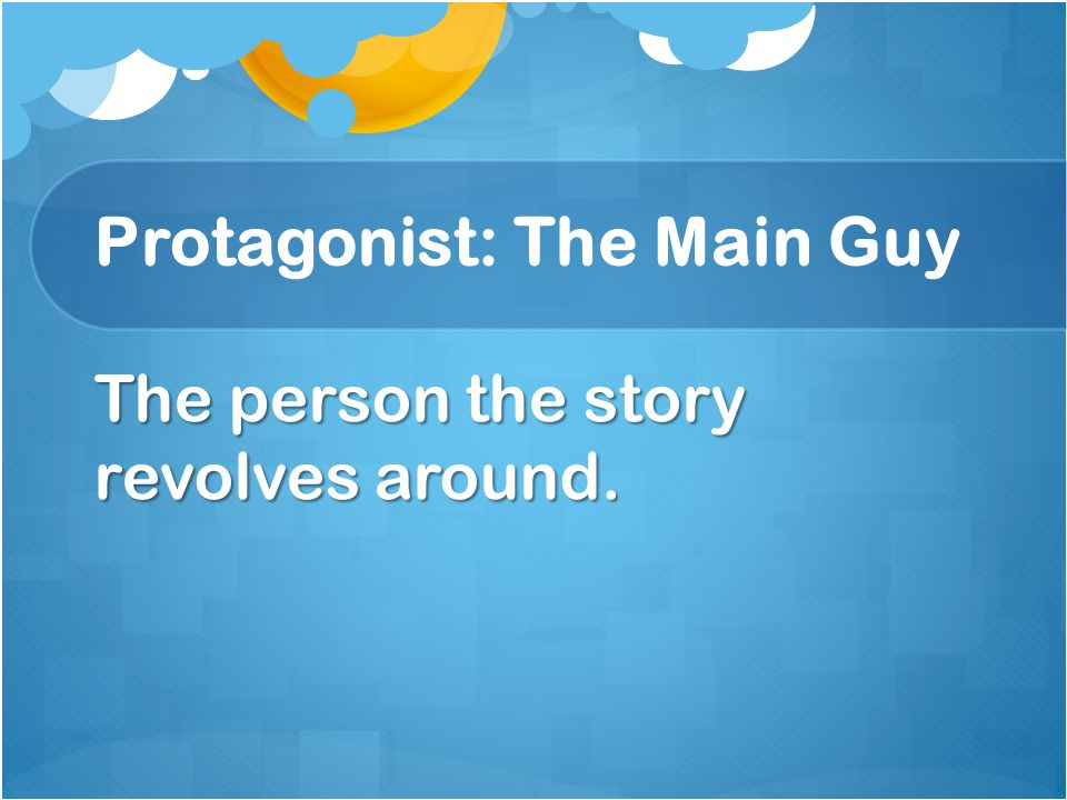 Protagonist: The Main Guy The person the story revolves around.