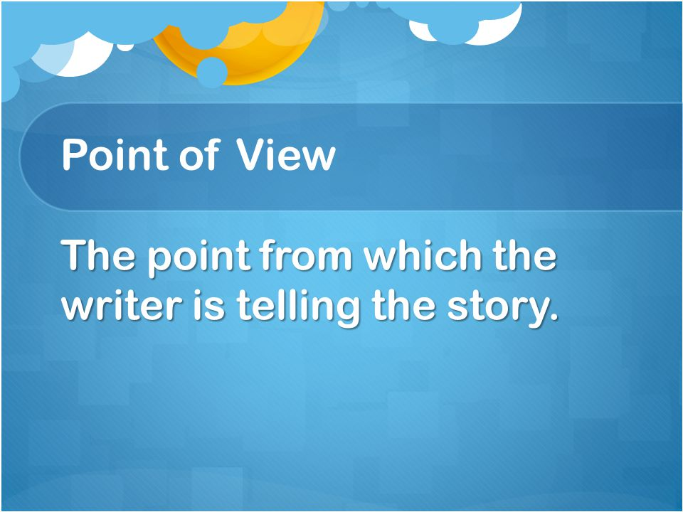 Point of View The point from which the writer is telling the story.