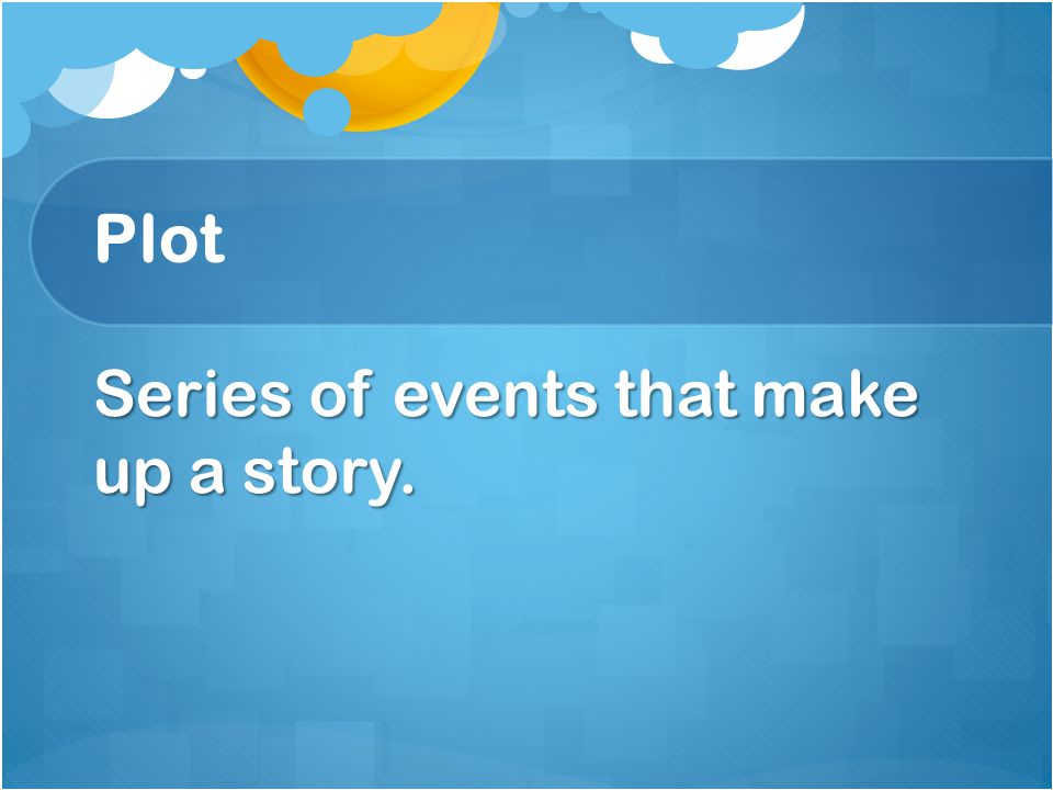 Plot Series of events that make up a story.