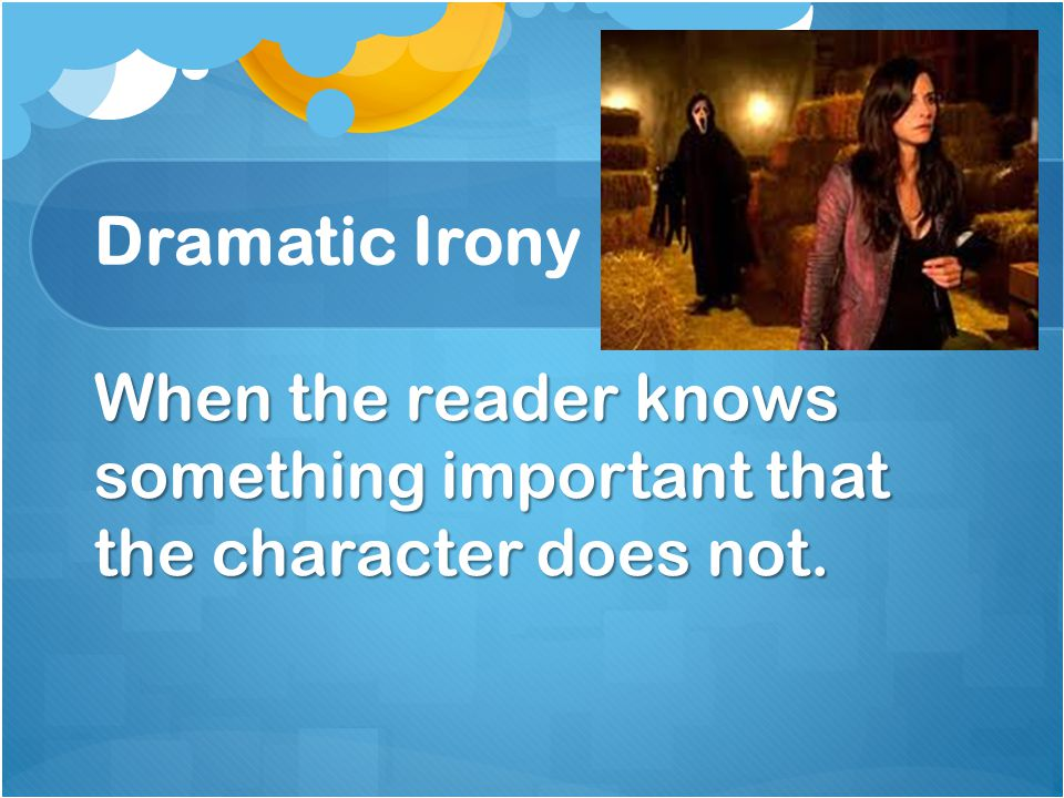 Dramatic Irony When the reader knows something important that the character does not.