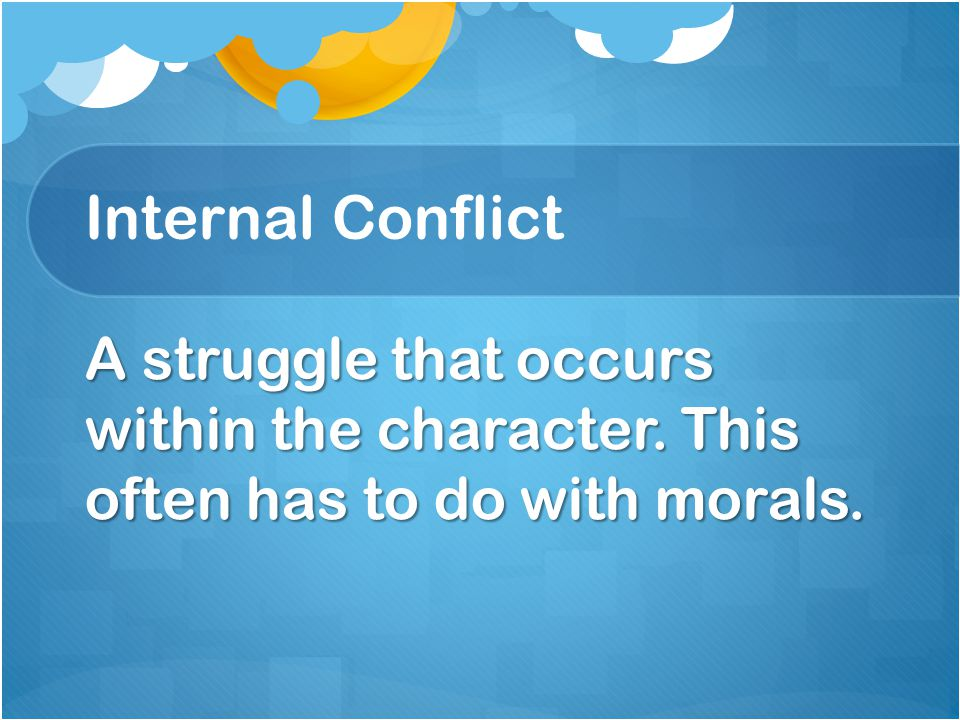 Internal Conflict A struggle that occurs within the character. This often has to do with morals.