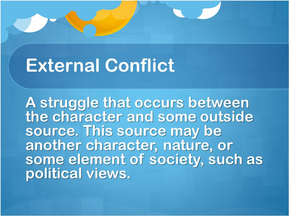 External Conflict A struggle that occurs between the character and some outside source.
