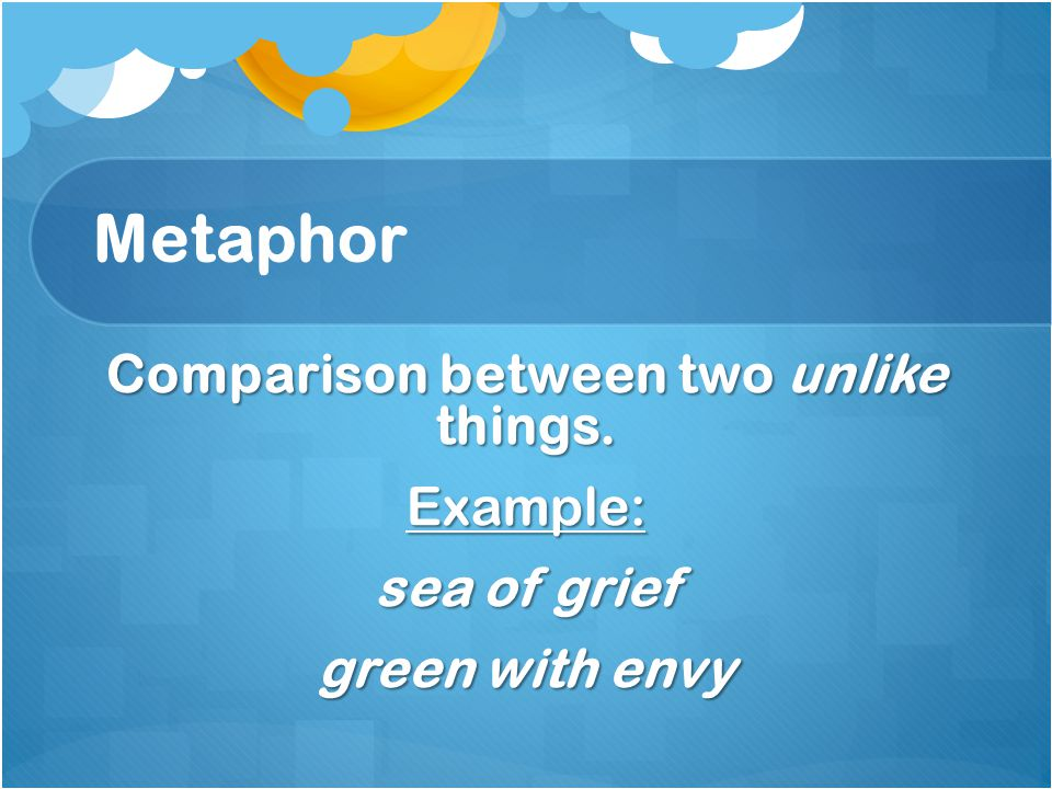 Metaphor Comparison between two unlike things. Example: sea of grief green with envy