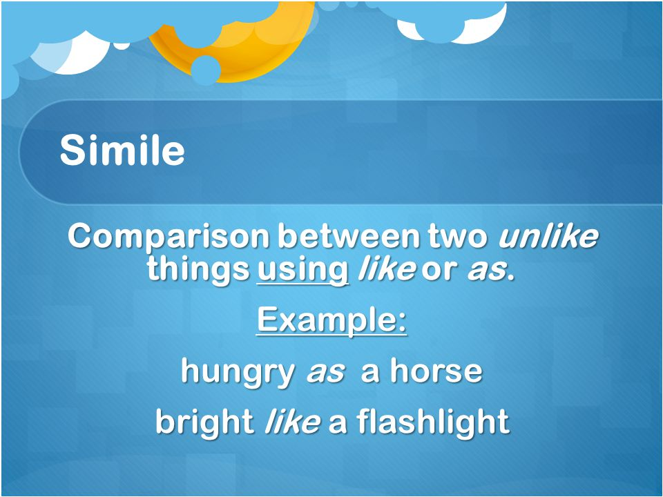 Simile Comparison between two unlike things using like or as.
