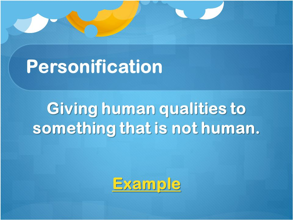 Personification Giving human qualities to something that is not human. Example