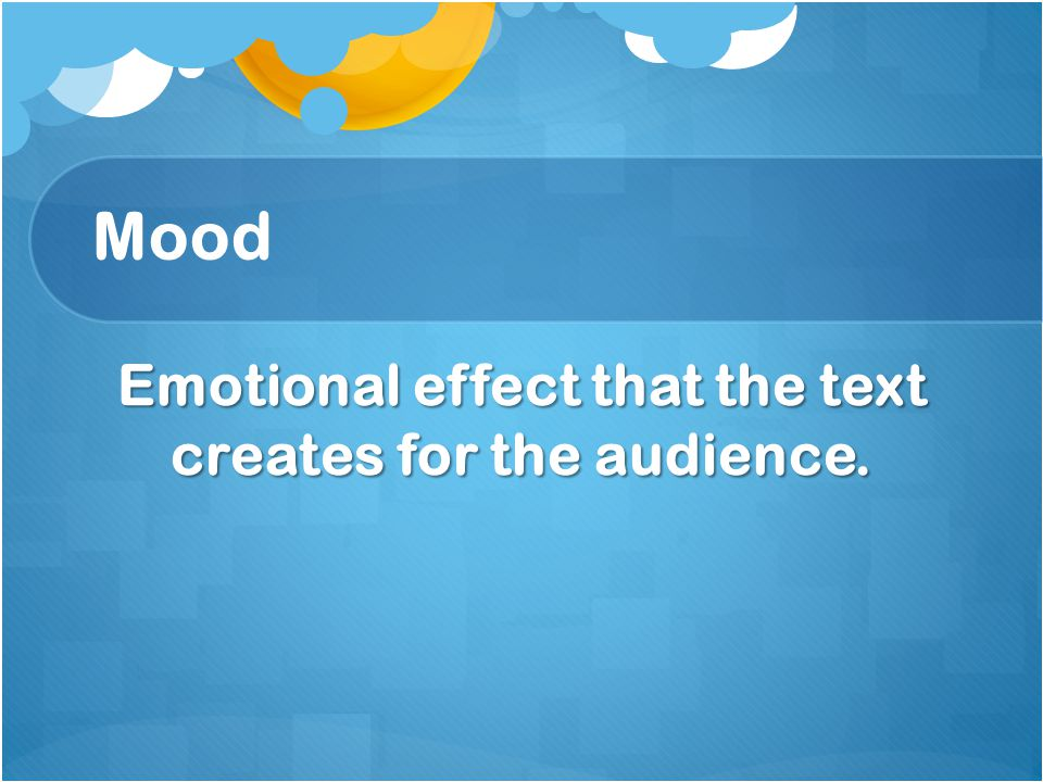 Mood Emotional effect that the text creates for the audience.