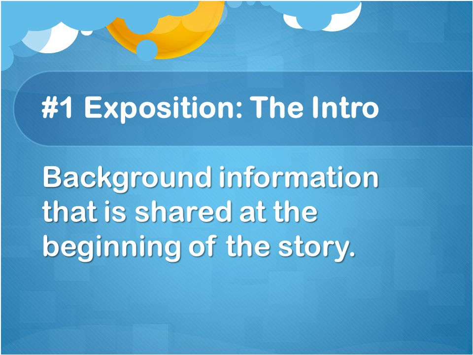 #1 Exposition: The Intro Background information that is shared at the beginning of the story.