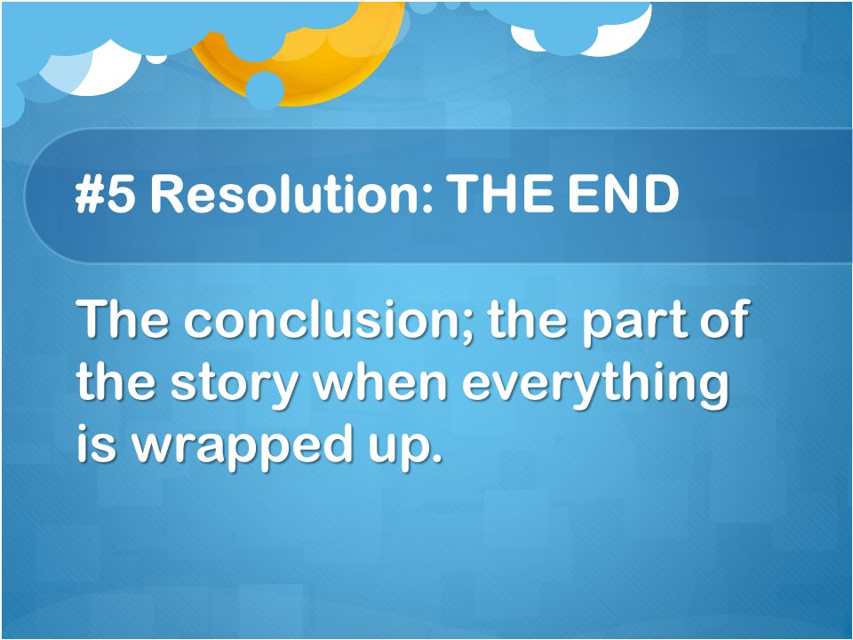 #5 Resolution: THE END The conclusion; the part of the story when everything is wrapped up.