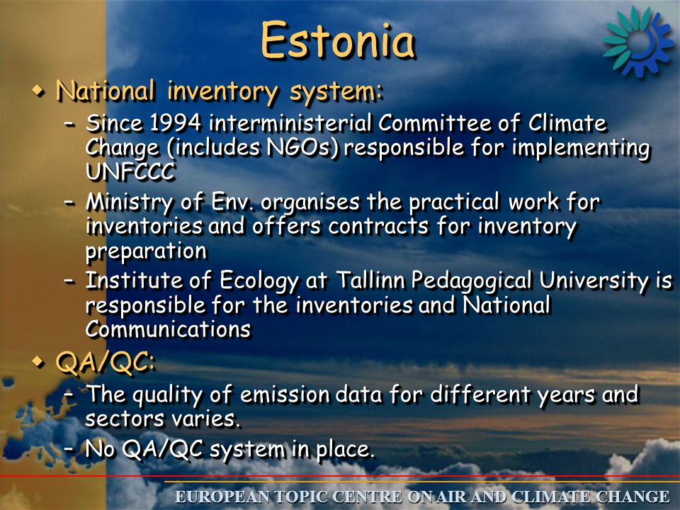 EUROPEAN TOPIC CENTRE ON AIR AND CLIMATE CHANGE EstoniaEstonia wNational inventory system: –Since 1994 interministerial Committee of Climate Change (includes NGOs) responsible for implementing UNFCCC –Ministry of Env.