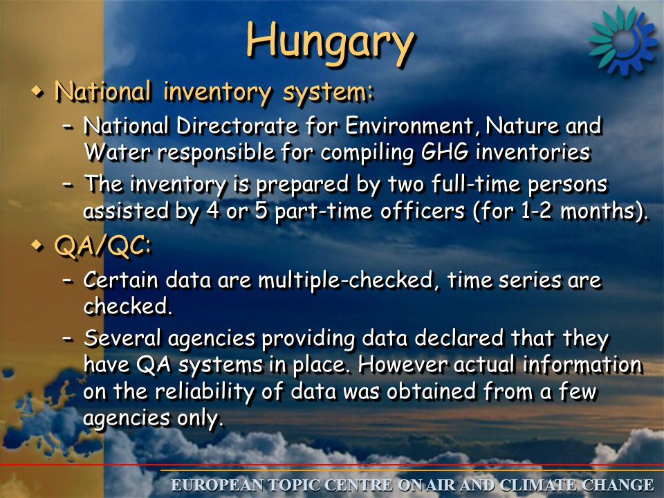 EUROPEAN TOPIC CENTRE ON AIR AND CLIMATE CHANGE HungaryHungary wNational inventory system: –National Directorate for Environment, Nature and Water responsible for compiling GHG inventories –The inventory is prepared by two full-time persons assisted by 4 or 5 part-time officers (for 1-2 months).