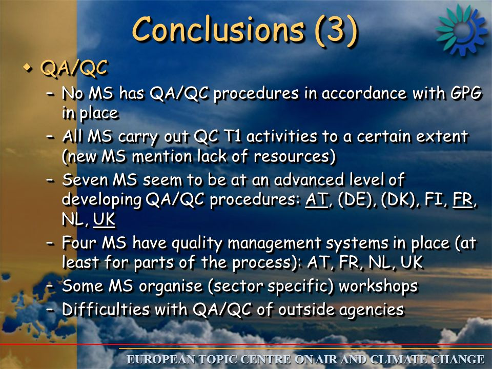 EUROPEAN TOPIC CENTRE ON AIR AND CLIMATE CHANGE Conclusions (3) wQA/QC –No MS has QA/QC procedures in accordance with GPG in place –All MS carry out QC T1 activities to a certain extent (new MS mention lack of resources) –Seven MS seem to be at an advanced level of developing QA/QC procedures: AT, (DE), (DK), FI, FR, NL, UK –Four MS have quality management systems in place (at least for parts of the process): AT, FR, NL, UK –Some MS organise (sector specific) workshops –Difficulties with QA/QC of outside agencies wQA/QC –No MS has QA/QC procedures in accordance with GPG in place –All MS carry out QC T1 activities to a certain extent (new MS mention lack of resources) –Seven MS seem to be at an advanced level of developing QA/QC procedures: AT, (DE), (DK), FI, FR, NL, UK –Four MS have quality management systems in place (at least for parts of the process): AT, FR, NL, UK –Some MS organise (sector specific) workshops –Difficulties with QA/QC of outside agencies