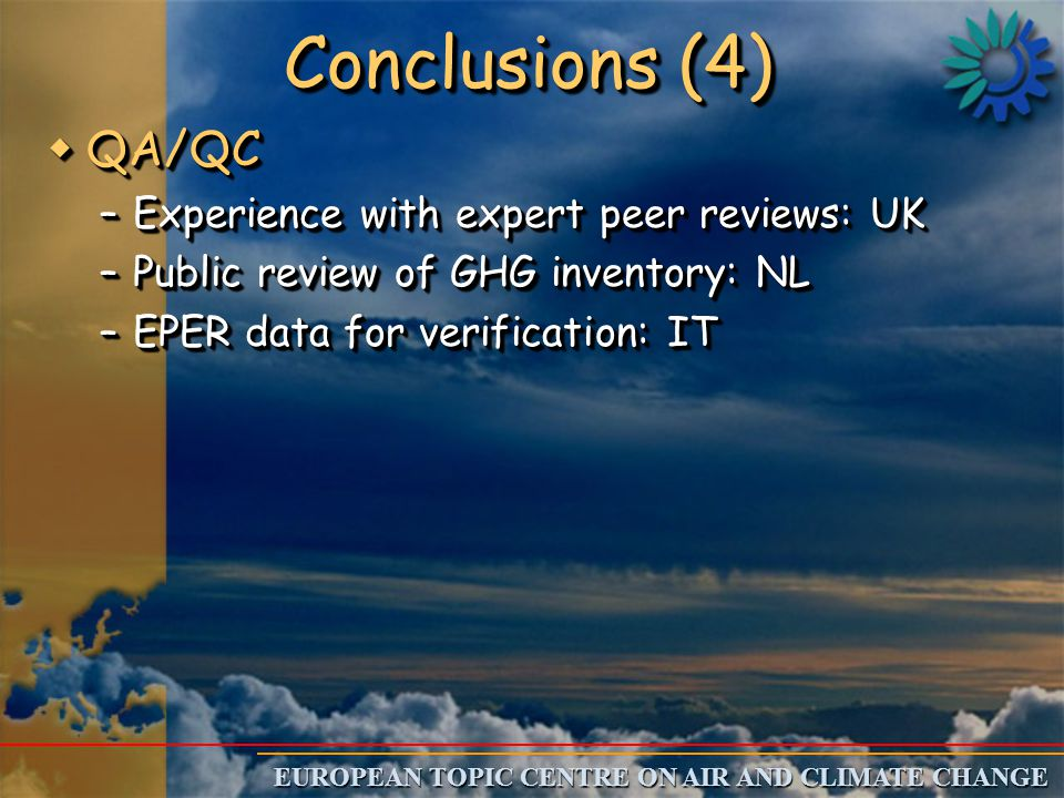 EUROPEAN TOPIC CENTRE ON AIR AND CLIMATE CHANGE Conclusions (4) wQA/QC –Experience with expert peer reviews: UK –Public review of GHG inventory: NL –EPER data for verification: IT wQA/QC –Experience with expert peer reviews: UK –Public review of GHG inventory: NL –EPER data for verification: IT