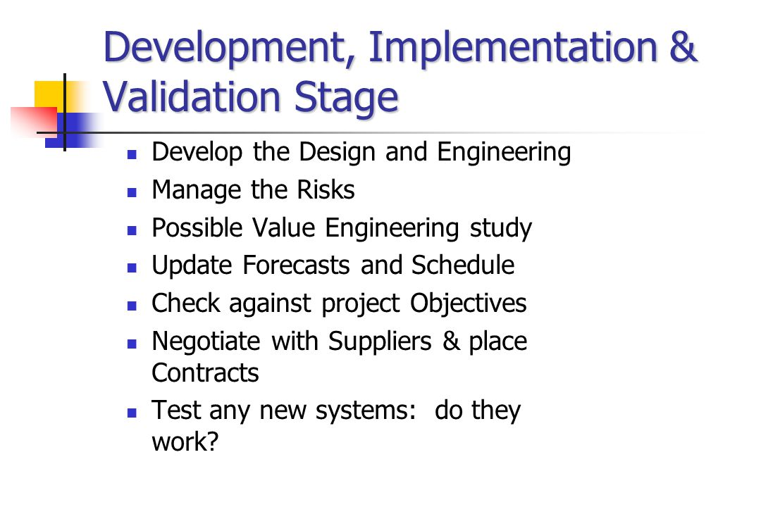 Development, Implementation & Validation Stage Develop the Design and Engineering Manage the Risks Possible Value Engineering study Update Forecasts and Schedule Check against project Objectives Negotiate with Suppliers & place Contracts Test any new systems: do they work