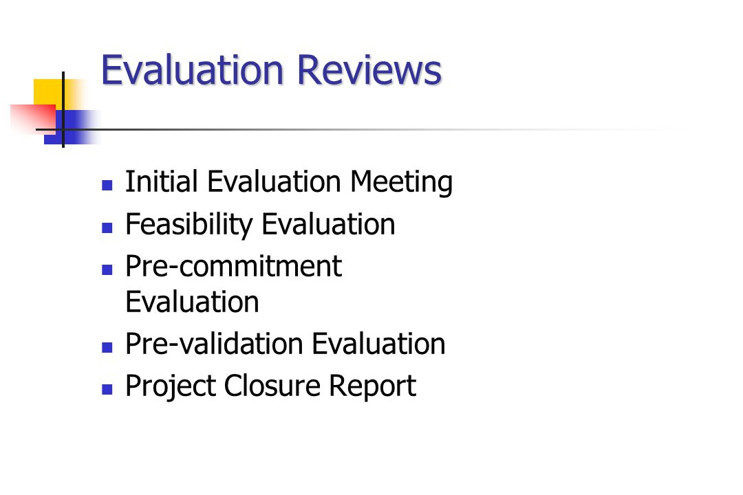 Evaluation Reviews Initial Evaluation Meeting Feasibility Evaluation Pre-commitment Evaluation Pre-validation Evaluation Project Closure Report