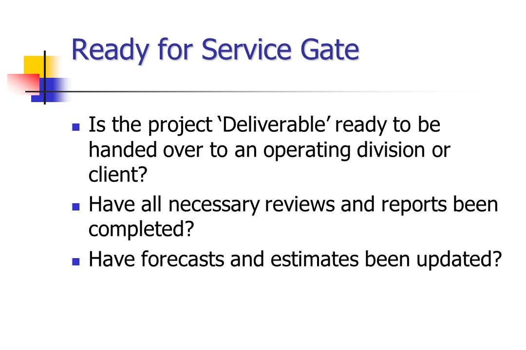 Ready for Service Gate Is the project 'Deliverable' ready to be handed over to an operating division or client.