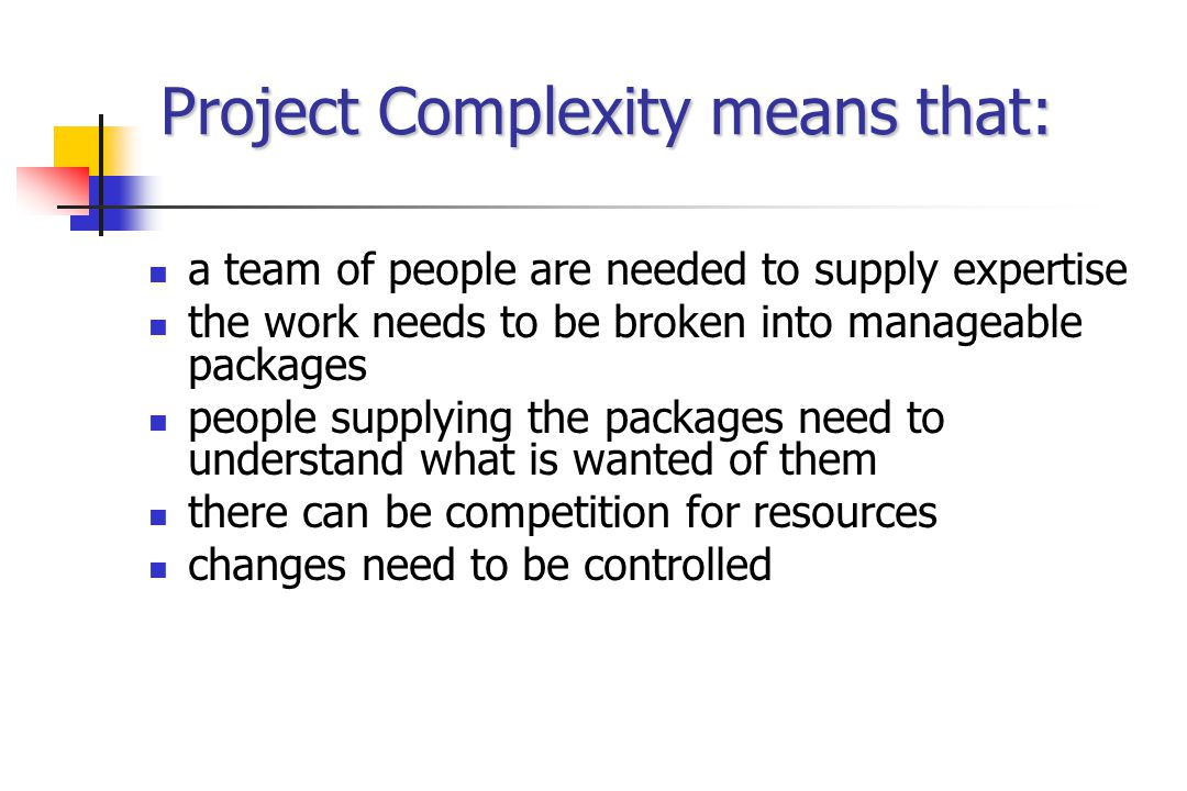Project Complexity means that: a team of people are needed to supply expertise the work needs to be broken into manageable packages people supplying the packages need to understand what is wanted of them there can be competition for resources changes need to be controlled