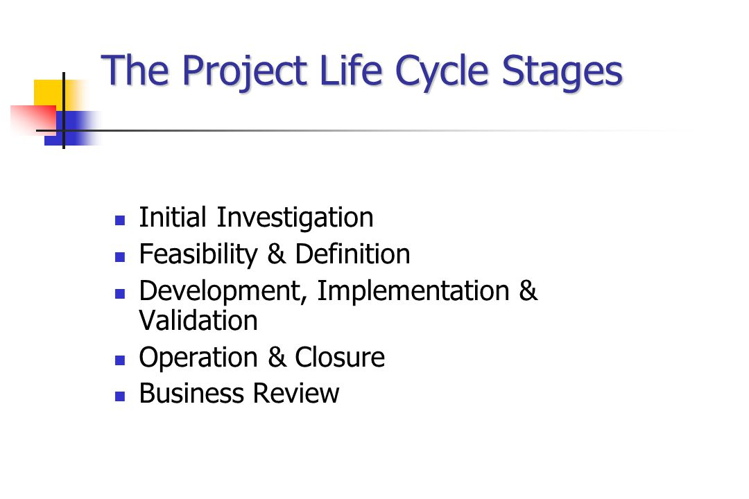The Project Life Cycle Stages Initial Investigation Feasibility & Definition Development, Implementation & Validation Operation & Closure Business Review
