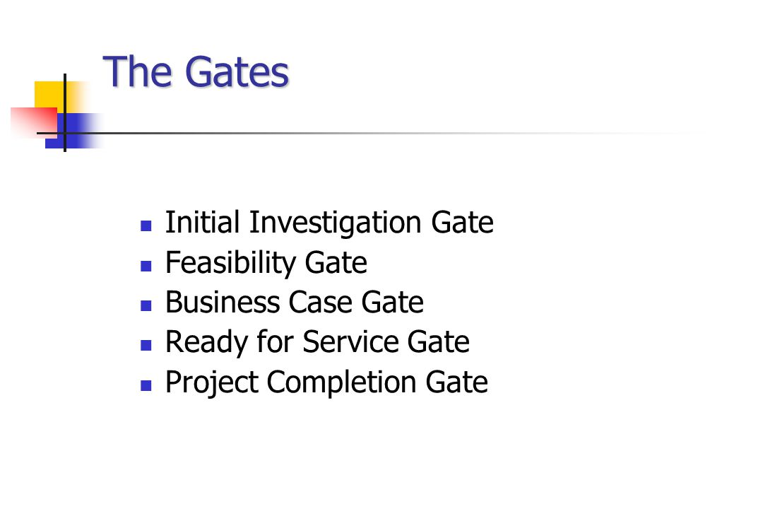The Gates Initial Investigation Gate Feasibility Gate Business Case Gate Ready for Service Gate Project Completion Gate