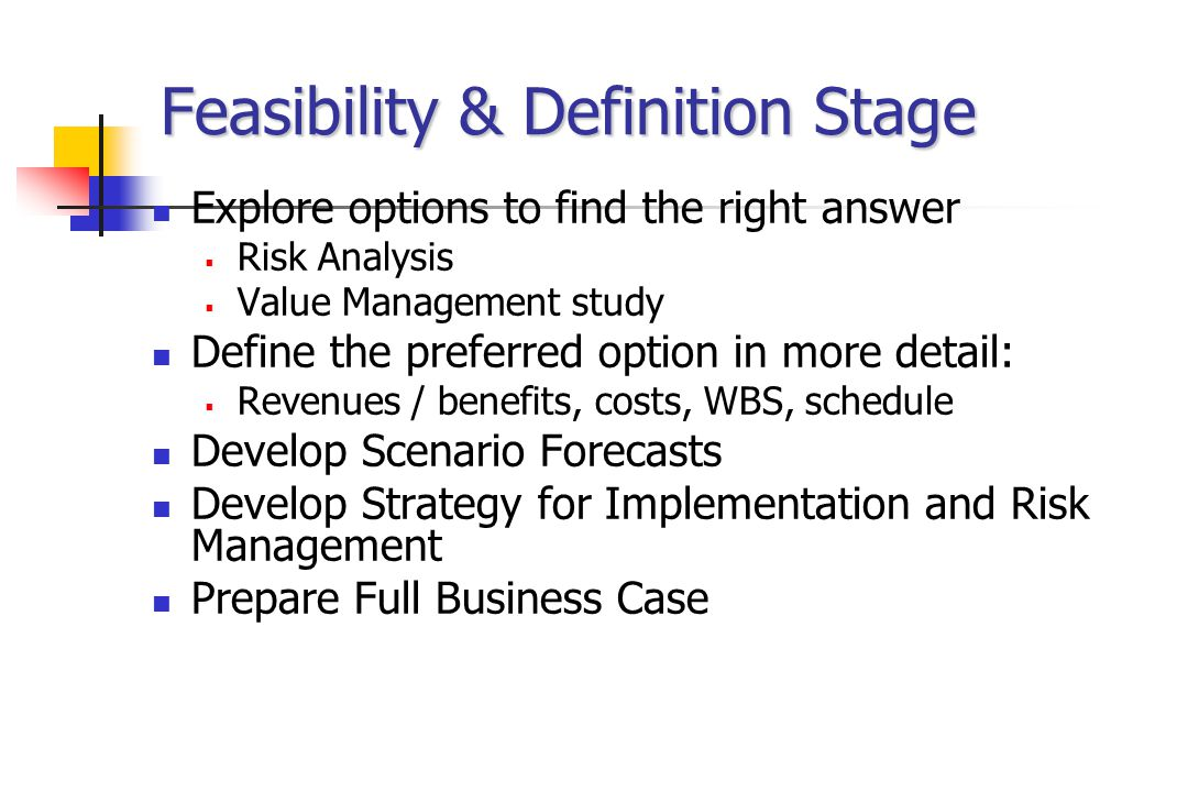 Feasibility & Definition Stage Explore options to find the right answer  Risk Analysis  Value Management study Define the preferred option in more detail:  Revenues / benefits, costs, WBS, schedule Develop Scenario Forecasts Develop Strategy for Implementation and Risk Management Prepare Full Business Case