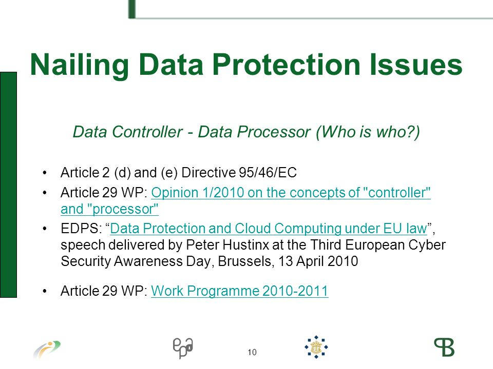 10 Nailing Data Protection Issues Data Controller - Data Processor (Who is who ) Article 2 (d) and (e) Directive 95/46/EC Article 29 WP: Opinion 1/2010 on the concepts of controller and processor Opinion 1/2010 on the concepts of controller and processor EDPS: Data Protection and Cloud Computing under EU law , speech delivered by Peter Hustinx at the Third European Cyber Security Awareness Day, Brussels, 13 April 2010Data Protection and Cloud Computing under EU law Article 29 WP: Work Programme Work Programme