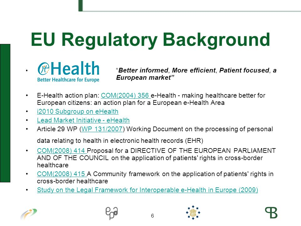 6 EU Regulatory Background Better informed, More efficient, Patient focused, a European market E-Health action plan: COM(2004) 356 e-Health - making healthcare better for European citizens: an action plan for a European e-Health AreaCOM(2004) 356 i2010 Subgroup on eHealth Lead Market Initiative - eHealth Article 29 WP (WP 131/2007) Working Document on the processing of personal data relating to health in electronic health records (EHR)WP 131/2007 COM(2008) 414 Proposal for a DIRECTIVE OF THE EUROPEAN PARLIAMENT AND OF THE COUNCIL on the application of patients rights in cross-border healthcareCOM(2008) 414 COM(2008) 415 A Community framework on the application of patients rights in cross-border healthcareCOM(2008) 415 Study on the Legal Framework for Interoperable e-Health in Europe (2009) 6