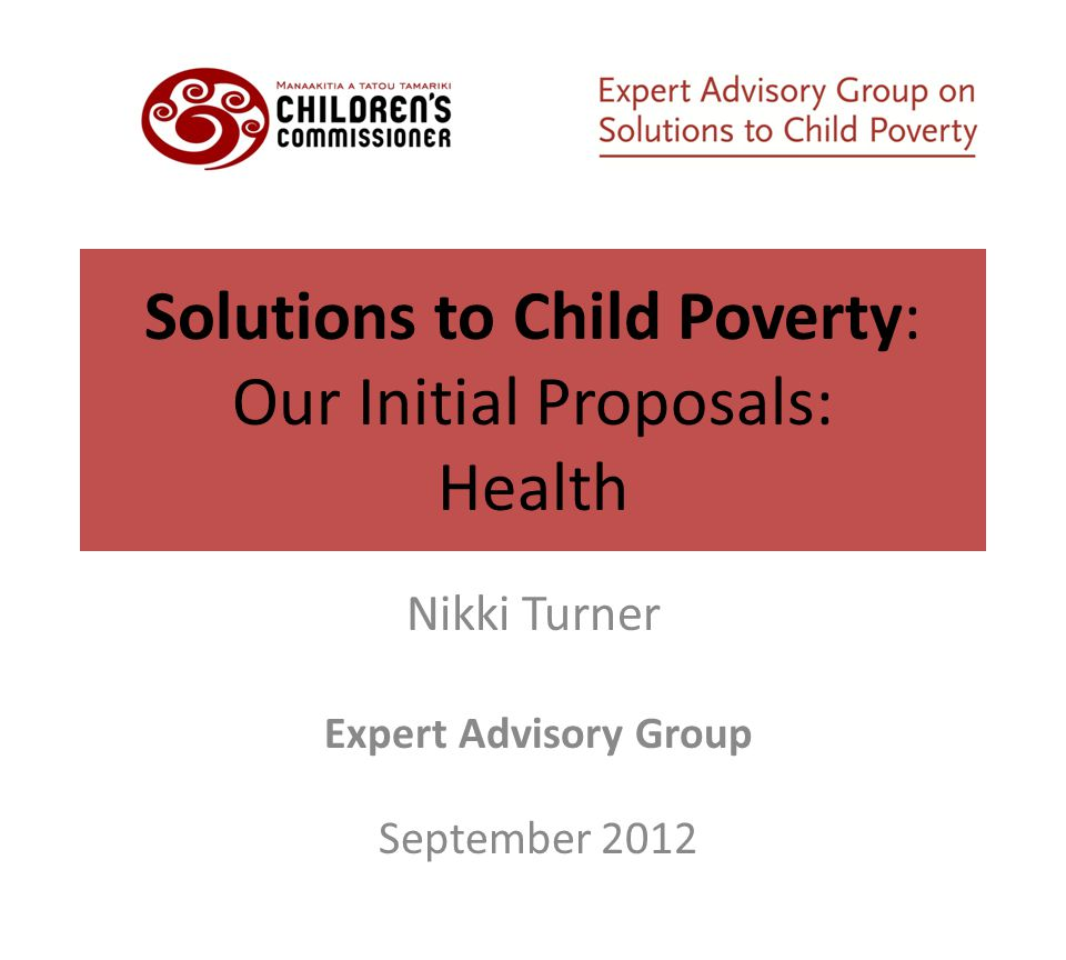 Solutions to Child Poverty: Our Initial Proposals: Health Nikki Turner Expert Advisory Group September 2012