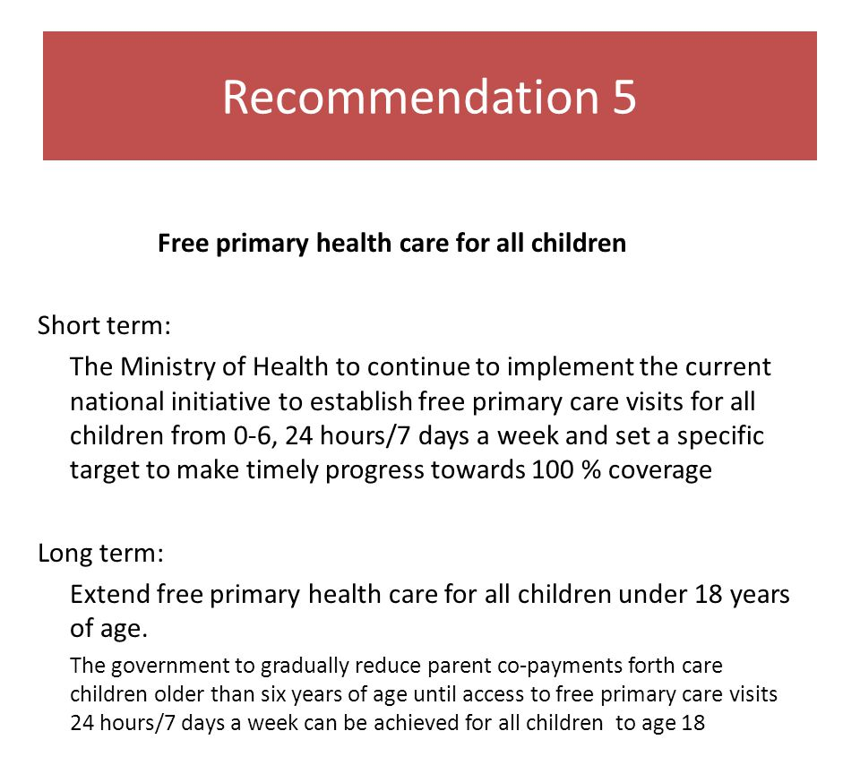 Recommendation 5 Free primary health care for all children Short term: The Ministry of Health to continue to implement the current national initiative to establish free primary care visits for all children from 0-6, 24 hours/7 days a week and set a specific target to make timely progress towards 100 % coverage Long term: Extend free primary health care for all children under 18 years of age.