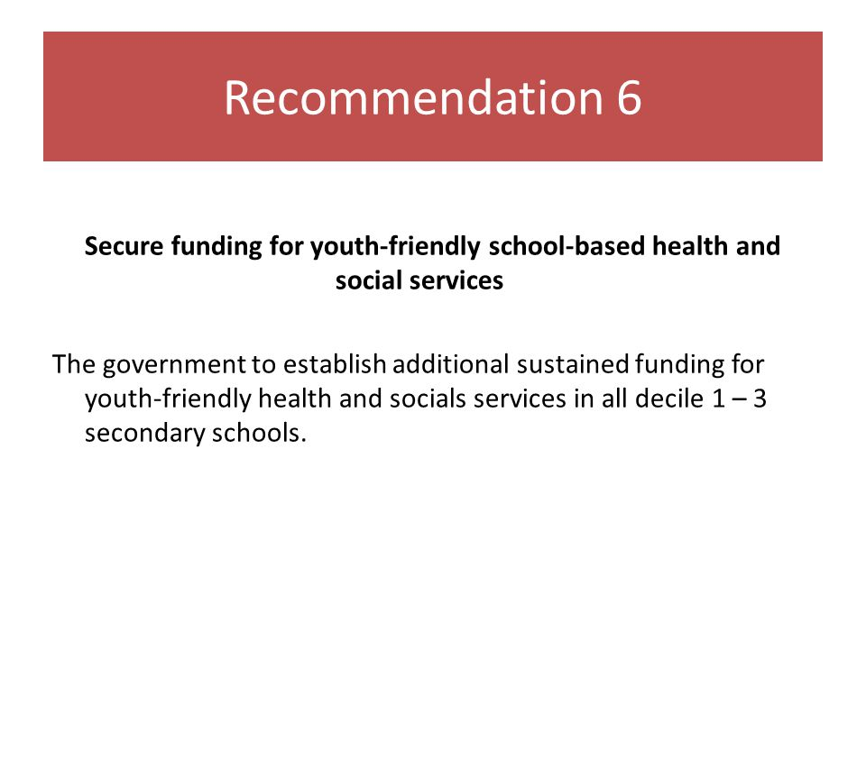 Recommendation 6 Secure funding for youth-friendly school-based health and social services The government to establish additional sustained funding for youth-friendly health and socials services in all decile 1 – 3 secondary schools.