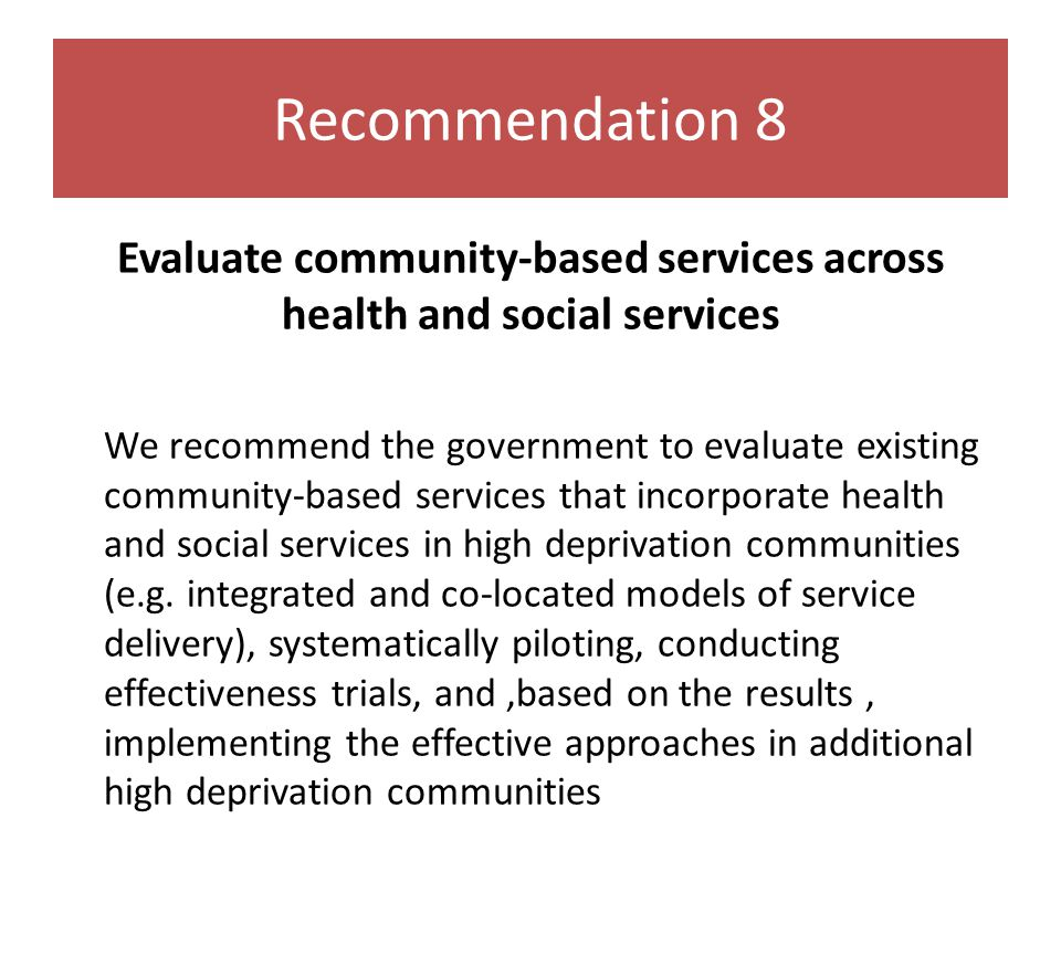 Recommendation 8 Evaluate community-based services across health and social services We recommend the government to evaluate existing community-based services that incorporate health and social services in high deprivation communities (e.g.