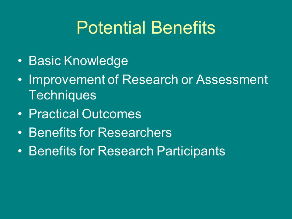 Potential Benefits Basic Knowledge Improvement of Research or Assessment Techniques Practical Outcomes Benefits for Researchers Benefits for Research Participants