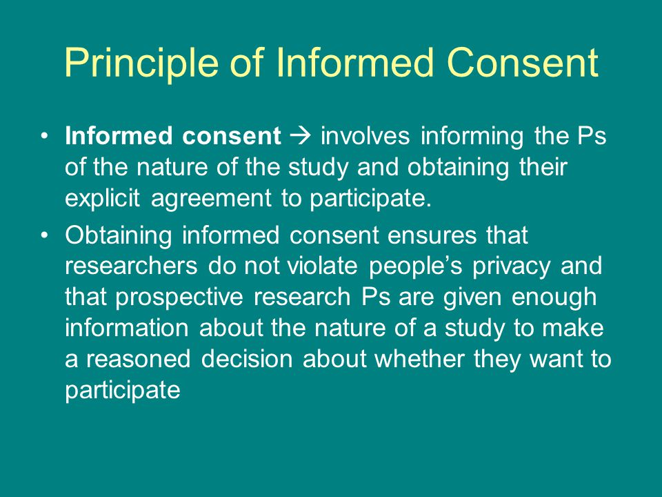 Principle of Informed Consent Informed consent  involves informing the Ps of the nature of the study and obtaining their explicit agreement to participate.