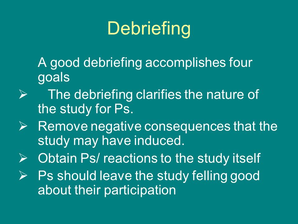 Debriefing A good debriefing accomplishes four goals  The debriefing clarifies the nature of the study for Ps.
