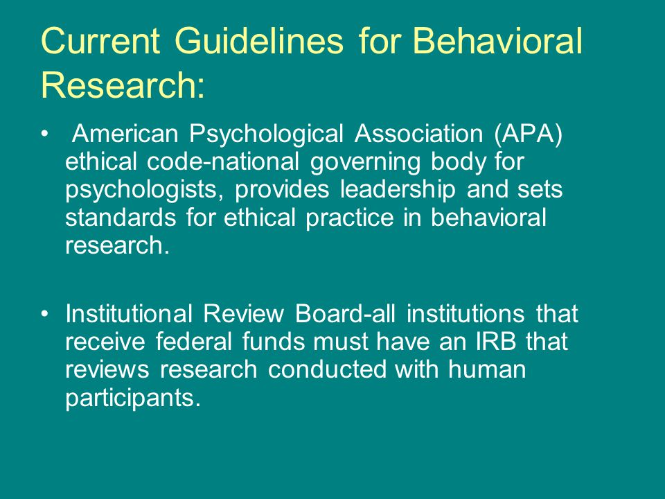 Current Guidelines for Behavioral Research: American Psychological Association (APA) ethical code-national governing body for psychologists, provides leadership and sets standards for ethical practice in behavioral research.