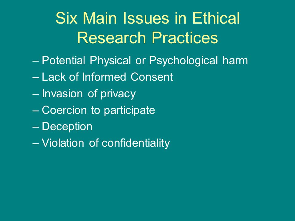 Six Main Issues in Ethical Research Practices –Potential Physical or Psychological harm –Lack of Informed Consent –Invasion of privacy –Coercion to participate –Deception –Violation of confidentiality