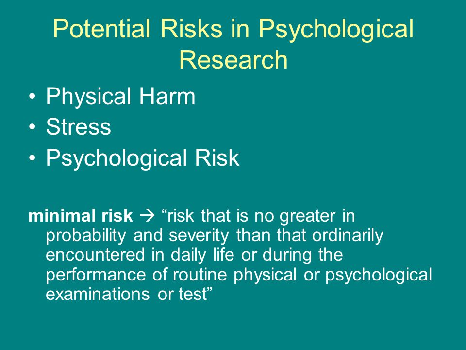 Potential Risks in Psychological Research Physical Harm Stress Psychological Risk minimal risk  risk that is no greater in probability and severity than that ordinarily encountered in daily life or during the performance of routine physical or psychological examinations or test