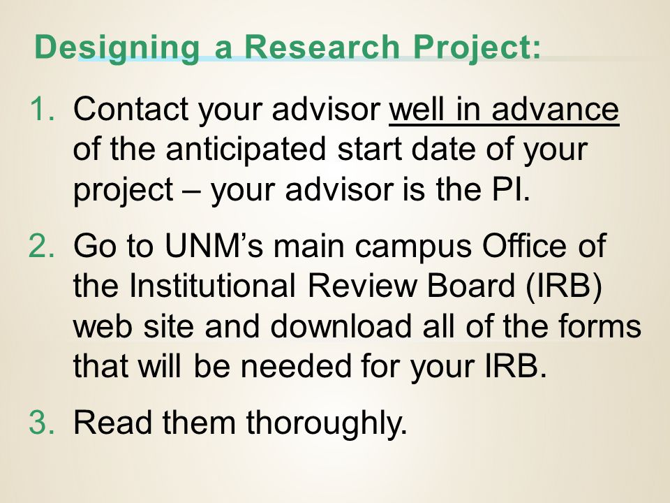 Designing a Research Project: 1.Contact your advisor well in advance of the anticipated start date of your project – your advisor is the PI.