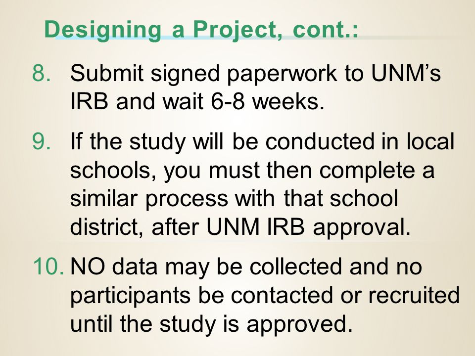 Designing a Project, cont.: 8.Submit signed paperwork to UNM's IRB and wait 6-8 weeks.