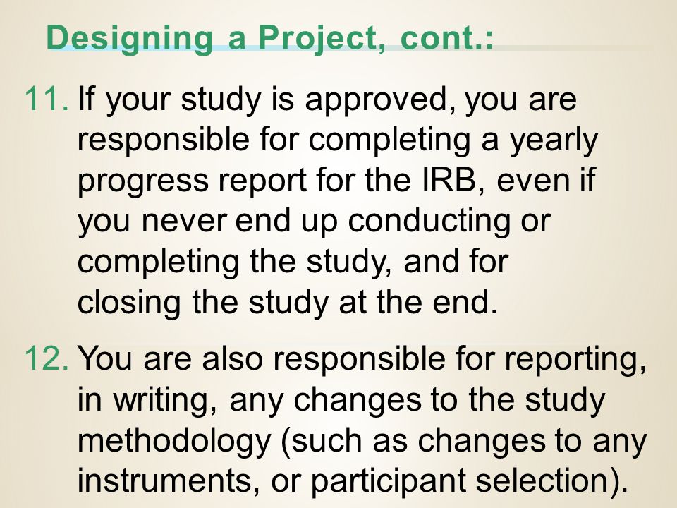 Designing a Project, cont.: 11.If your study is approved, you are responsible for completing a yearly progress report for the IRB, even if you never end up conducting or completing the study, and for closing the study at the end.