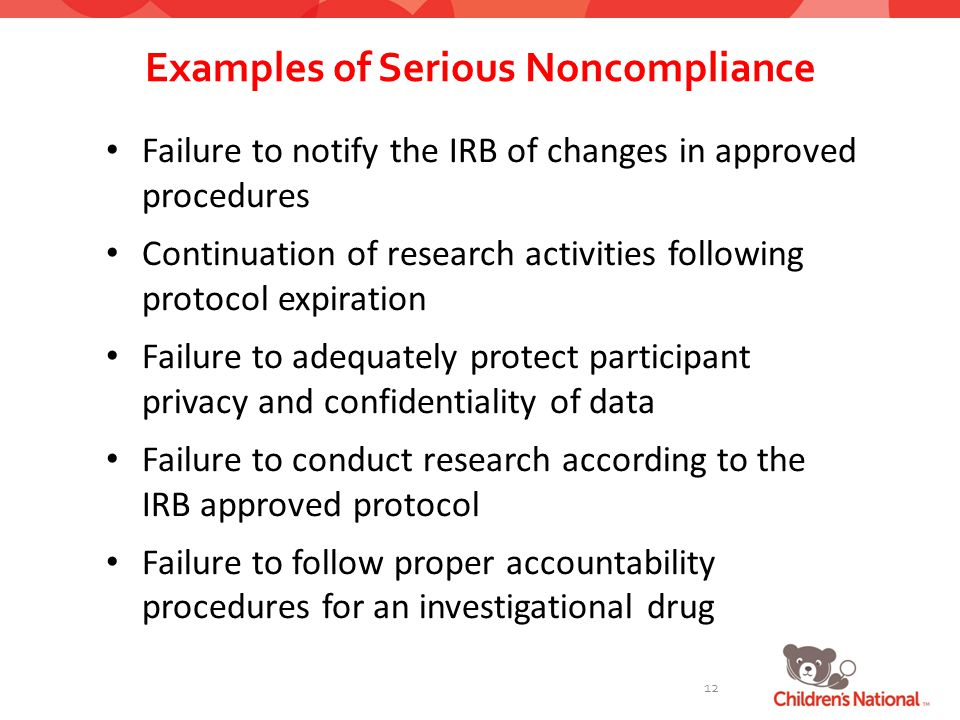 Examples of Serious Noncompliance 12 Failure to notify the IRB of changes in approved procedures Continuation of research activities following protocol expiration Failure to adequately protect participant privacy and confidentiality of data Failure to conduct research according to the IRB approved protocol Failure to follow proper accountability procedures for an investigational drug
